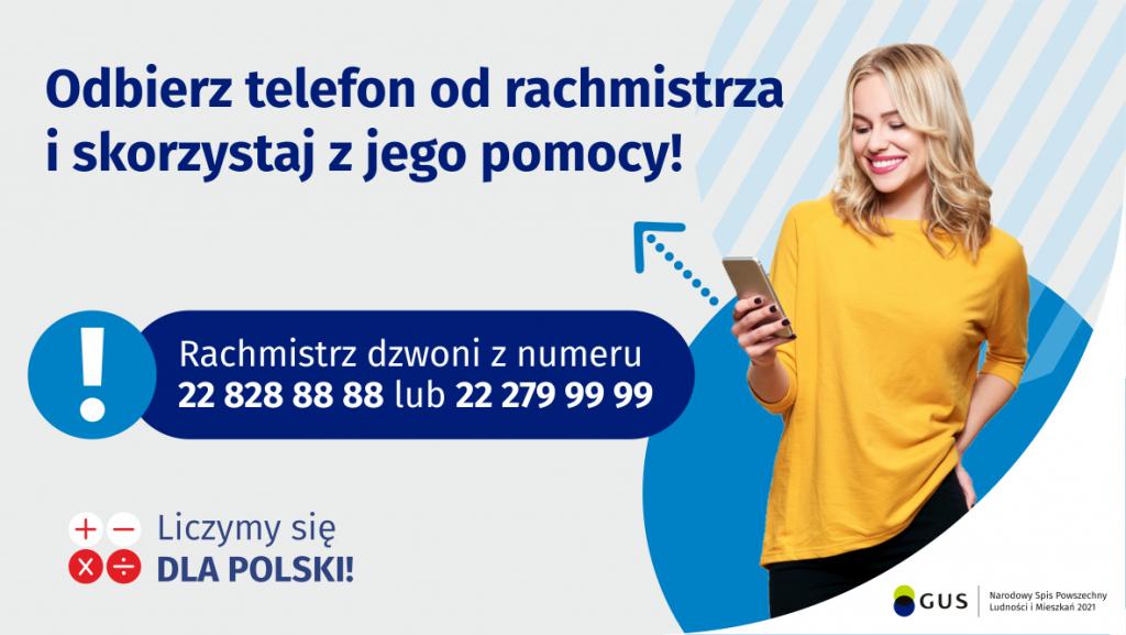 Na grafice jest napis: Odbierz telefon od rachmistrza i skorzystaj z jego pomocy! Rachmistrz dzwoni znumeru 22 828 88 88 lub 22 279 99 99. Po prawej stronie widać uśmiechniętą kobietę trzymającą wdłoni telefon. Na dole grafiki są cztery małe koła ze znakami dodawania, odejmowania, mnożenia idzielenia, obok nich napis: Liczymy się dla Polski! W prawym dolnym rogu jest logotyp spisu: dwa nachodzące na siebie pionowo koła, GUS, pionowa kreska, Narodowy Spis Powszechny Ludności iMieszkań 2021.