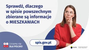 Na grafice jest napis: Sprawdź, dlaczego w spisie powszechnym zbierane są informacje o mieszkaniach. Po prawej stronie widać kobietę z zaciekawioną miną. Na dole grafiki są cztery małe koła ze znakami dodawania, odejmowania, mnożenia i dzielenia, obok nich napis: Liczymy się dla Polski! Pośrodku jest adres strony internetowej: spis.gov.pl. W prawym dolnym rogu jest logotyp spisu: dwa nachodzące na siebie pionowo koła, GUS, pionowa kreska, Narodowy Spis Powszechny Ludności i Mieszkań 2021.